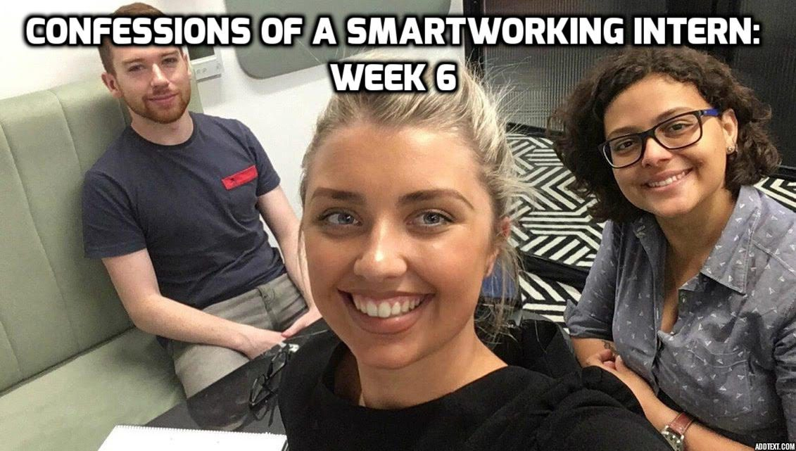 Confessions of a SmartWorking Intern: Week 6