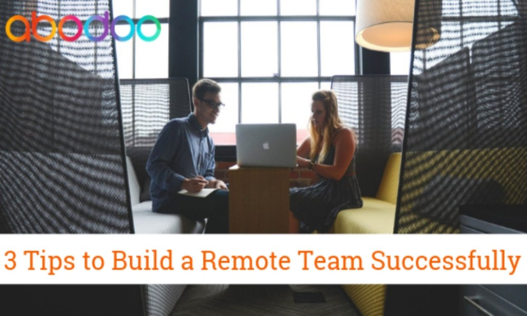 3 Tips to Build a Remote Team Effectively